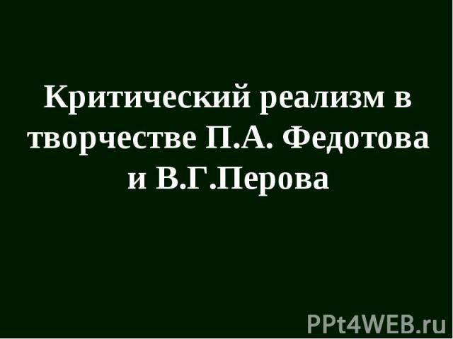 Критический реализм в творчестве П.А Федотова и В.Г Перова
