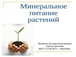 Минеральное питание растений Матвеева Наталия Валентиновнаучитель биологии МБОУ