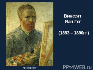 Винсент Ван Гог (1853 – 1890 гг)