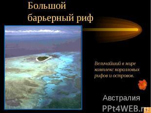 Большойбарьерный риф Величайший в мирекомплекс коралловых рифов и островов.