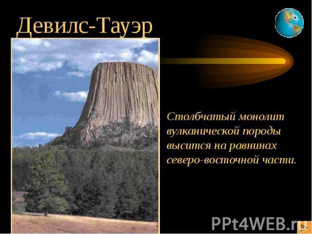 Девилс-Тауэр Столбчатый монолитвулканической породывысится на равнинахсеверо-восточной части. США
