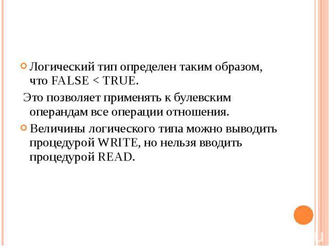 Логический тип определен таким образом, что FALSE < TRUE. Это позволяет применять к булевским операндам все операции отношения.Величины логического типа можно выводить процедурой WRITE, но нельзя вводить процедурой READ.