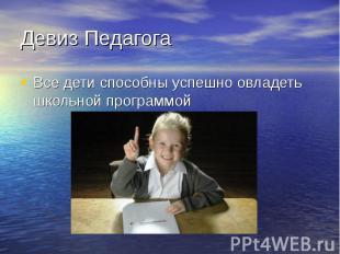 Девиз Педагога Все дети способны успешно овладеть школьной программой