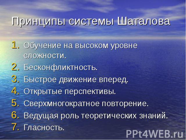 Принципы системы Шаталова Обучение на высоком уровне сложности.Бесконфликтность.Быстрое движение вперед.Открытые перспективы.Сверхмногократное повторение.Ведущая роль теоретических знаний.Гласность.