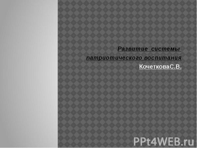 Развитие системы патриотического воспитания Кочеткова С . В.