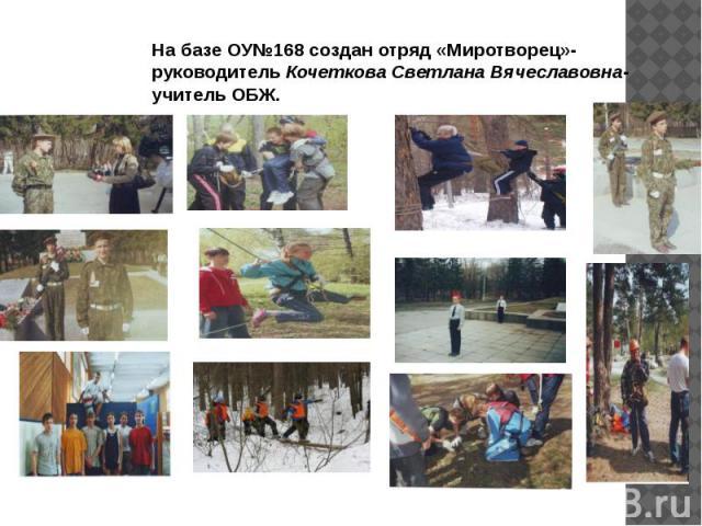 На базе ОУ№168 создан отряд «Миротворец»-руководитель Кочеткова Светлана Вячеславовна-учитель ОБЖ.