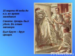 15 марта 44 года до н.э. во время заседания Сената Цезарь был убит. Во главе заг