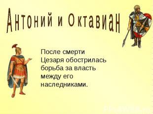Антоний и Октавиан После смерти Цезаря обострилась борьба за власть между его на