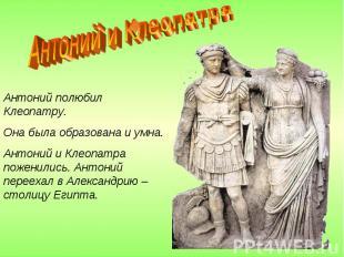 Антоний и Клеопатра Антоний полюбил Клеопатру.Она была образована и умна.Антоний