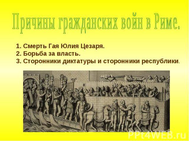 Причины гражданских войн в Риме. Смерть Гая Юлия Цезаря.Борьба за власть.Сторонники диктатуры и сторонники республики.