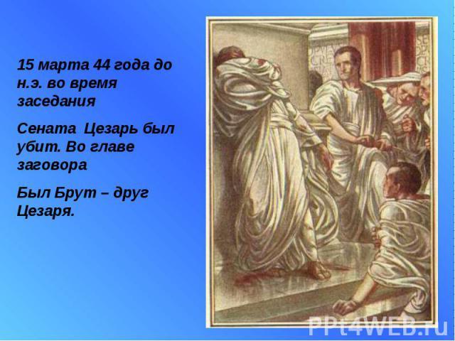 15 марта 44 года до н.э. во время заседания Сената Цезарь был убит. Во главе заговораБыл Брут – друг Цезаря.