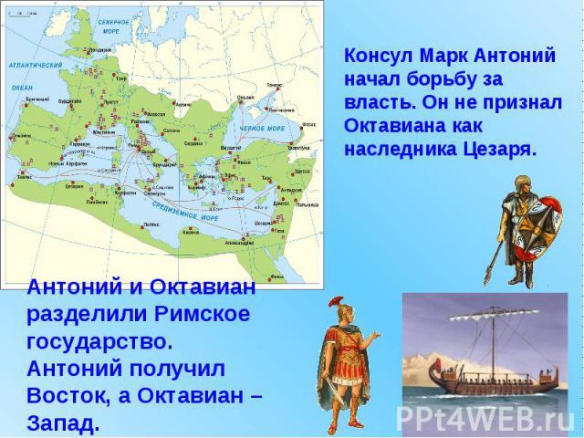 Консул Марк Антоний начал борьбу за власть. Он не признал Октавиана как наследника Цезаря. Антоний и Октавиан разделили Римское государство. Антоний получил Восток, а Октавиан – Запад.