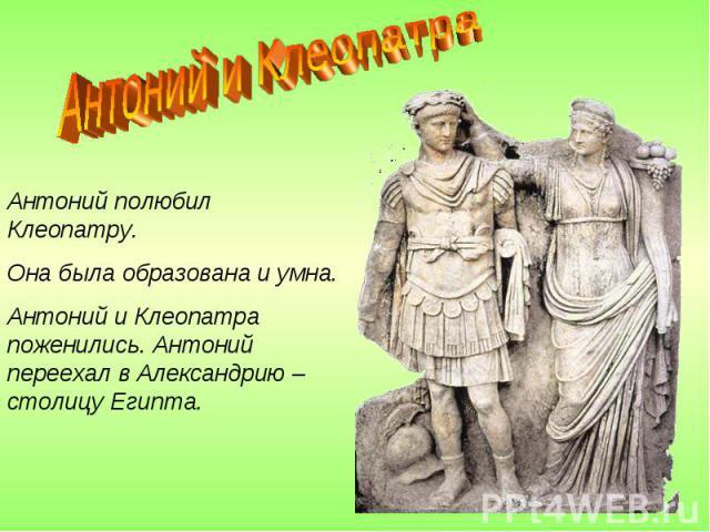 Антоний и Клеопатра Антоний полюбил Клеопатру.Она была образована и умна.Антоний и Клеопатра поженились. Антоний переехал в Александрию – столицу Египта.