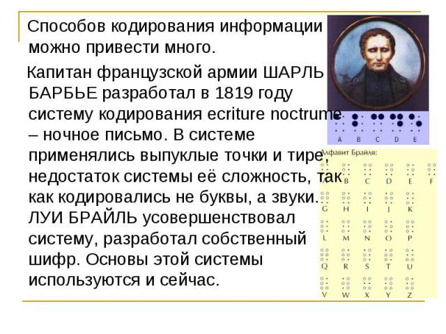 Способов кодирования информации можно привести много. Капитан французской армии ШАРЛЬ БАРБЬЕ разработал в 1819 году систему кодирования ecriture noctrume – ночное письмо. В системе применялись выпуклые точки и тире, недостаток системы её сложность, …