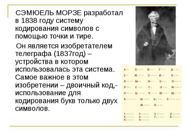 СЭМЮЕЛЬ МОРЗЕ разработал в 1838 году систему кодирования символов с помощью точки и тире. Он является изобретателем телеграфа (1837год) – устройства в котором использовалась эта система. Самое важное в этом изобретении – двоичный код,- использование…