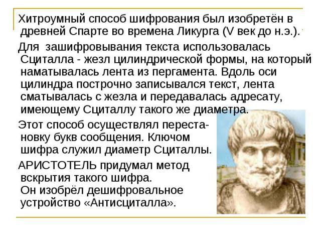 Хитроумный способ шифрования был изобретён в древней Спарте во времена Ликурга (Vвек до н.э.). Для зашифровывания текста использовалась Сциталла - жезл цилиндрической формы, на который наматывалась лента из пергамента. Вдоль оси цилиндра построчно …