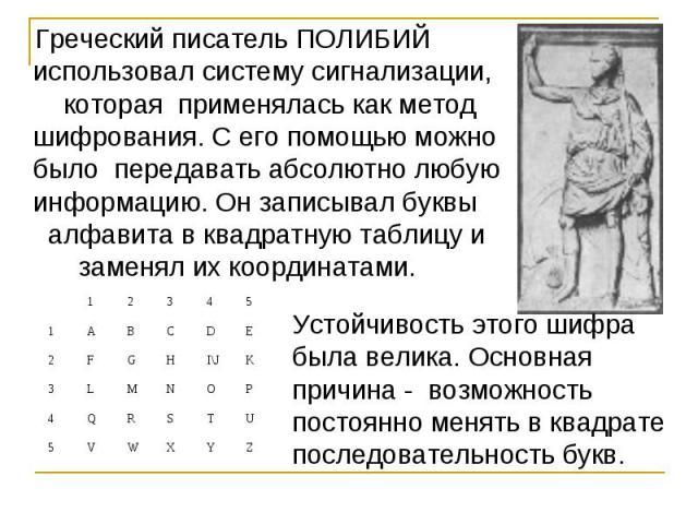 Греческий писатель ПОЛИБИЙ использовал систему сигнализации, которая применялась как метод шифрования. С его помощью можно было передавать абсолютно любую информацию. Он записывал буквы алфавита в квадратную таблицу и заменял их координатами. Устойч…