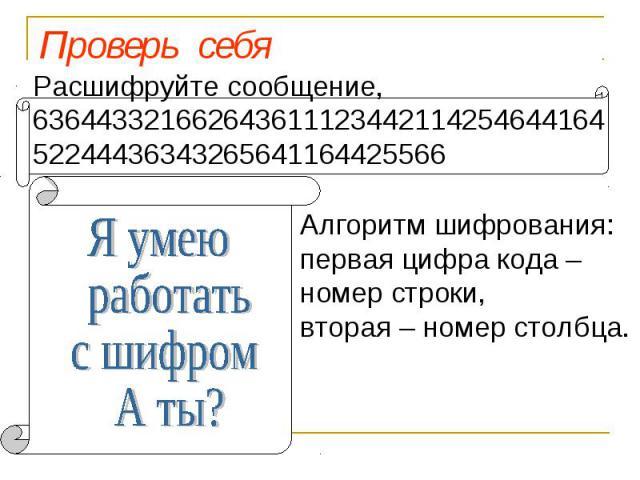 Проверь себя Расшифруйте сообщение, 63644332166264361112344211425464416452244436343265641164425566 Я умею работать с шифром! А ты? Алгоритм шифрования: первая цифра кода – номер строки, вторая – номер столбца.