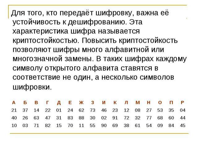 Для того, кто передаёт шифровку, важна её устойчивость к дешифрованию. Эта характеристика шифра называется криптостойкостью. Повысить криптостойкость позволяют шифры много алфавитной или многозначной замены. В таких шифрах каждому символу открытого …