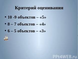 Критерий оценивания 10 -9 объектов – «5»8 – 7 объектов – «4»6 – 5 объектов – «3»