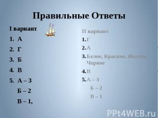 Правильные Ответы I вариантАГБВА – 3 Б – 2 В – 1, II вариантГАБелое, Красное, Же