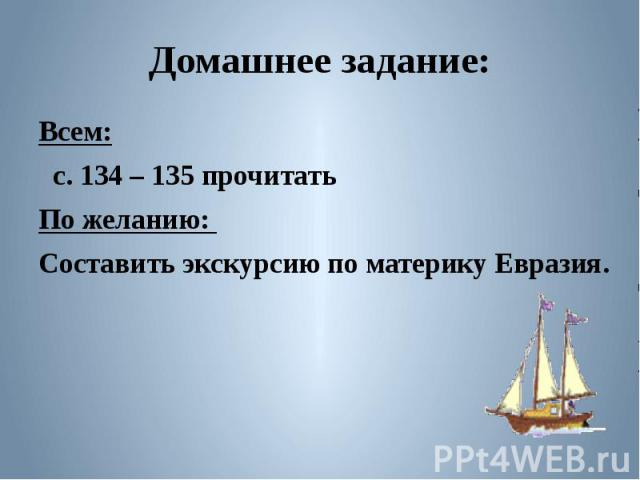 Домашнее задание:Всем: с. 134 – 135 прочитатьПо желанию: Составить экскурсию по материку Евразия.