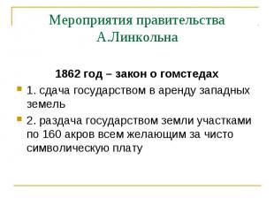 Мероприятия правительства А.Линкольна 1862 год – закон о гомстедах1. сдача госуд