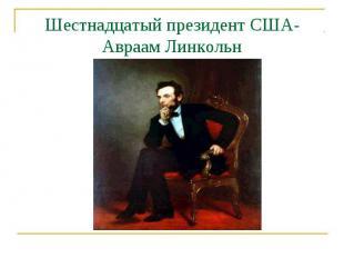 Шестнадцатый президент США-Авраам Линкольн