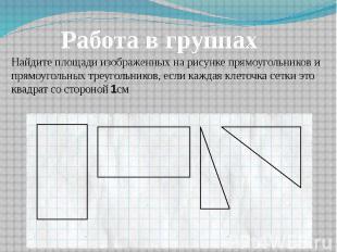 Работа в группах Найдите площади изображенных на рисунке прямоугольников и прямо