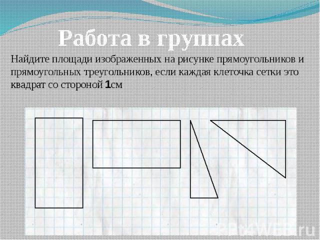 Работа в группах Найдите площади изображенных на рисунке прямоугольников и прямоугольных треугольников, если каждая клеточка сетки это квадрат со стороной 1см