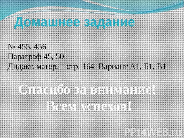 Домашнее задание № 455, 456 Параграф 45, 50Дидакт. матер. – стр. 164 Вариант А1, Б1, В1 Спасибо за внимание! Всем успехов!