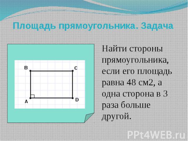 Площадь прямоугольника. Задача Найти стороны прямоугольника, если его площадь равна 48 см2, а одна сторона в 3 раза больше другой.