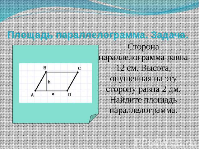 Площадь параллелограмма. Задача. Сторона параллелограмма равна 12 см. Высота, опущенная на эту сторону равна 2 дм. Найдите площадь параллелограмма.