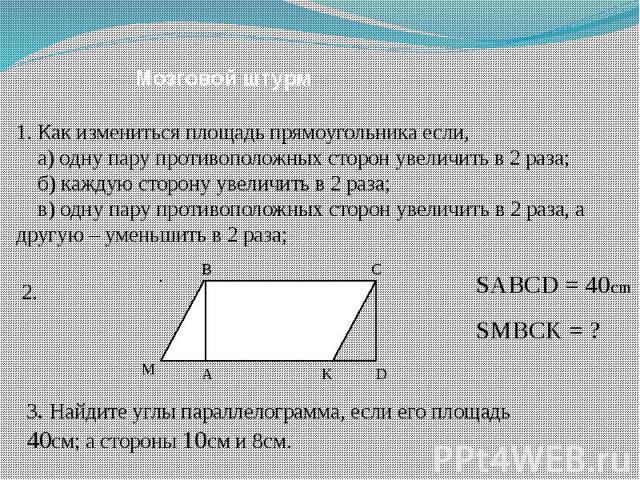 Мозговой штурм 1. Как измениться площадь прямоугольника если, а) одну пару противоположных сторон увеличить в 2 раза; б) каждую сторону увеличить в 2 раза; в) одну пару противоположных сторон увеличить в 2 раза, а другую – уменьшить в 2 раза; SABCD …