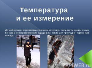 Температура и ее измерение До изобретения термометра о тепловом состоянии люди м