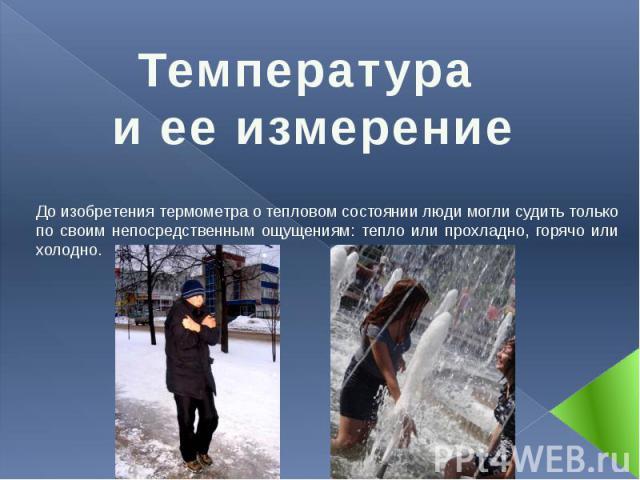 Температура и ее измерение До изобретения термометра о тепловом состоянии люди могли судить только по своим непосредственным ощущениям: тепло или прохладно, горячо или холодно.