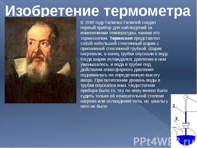 Изобретение термометра В 1592 году Галилео Галилей создал первый прибор для наблюдений за изменениями температуры, назвав его термоскопом. Термоскоп представлял собой небольшой стеклянный шарик с припаянной стеклянной трубкой. Шарик нагревали, а кон…