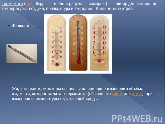 Термометр (греч. θέρμη — тепло и μετρέω — измеряю) — прибор для измерения температуры воздуха, почвы, воды и так далее. Виды термометров: Жидкостные термометры основаны на принципе изменения объёма жидкости, которая залита в термометр (обычно это сп…