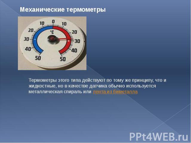 Механические термометры Термометры этого типа действуют по тому же принципу, что и жидкостные, но в качестве датчика обычно используется металлическая спираль или лента из биметалла