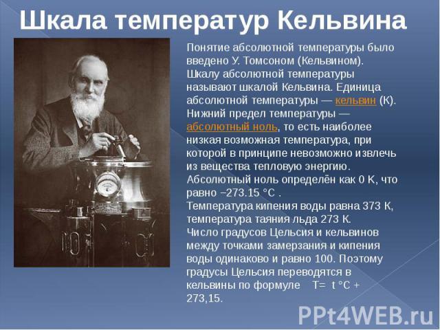 Шкала температур Кельвина Понятие абсолютной температуры было введено У. Томсоном (Кельвином). Шкалу абсолютной температуры называют шкалой Кельвина. Единица абсолютной температуры— кельвин (К).Нижний предел температуры— абсолютный ноль, то есть н…