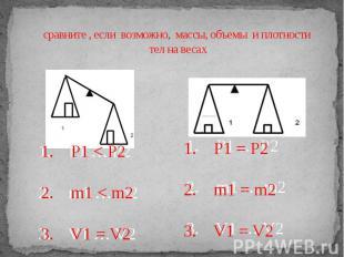сравните , если возможно, массы, объемы и плотности тел на весах 1. P1 … P2 2. m