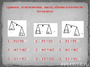 сравните , если возможно, массы, объемы и плотности тел на весах 1. P1? P2 2. m1