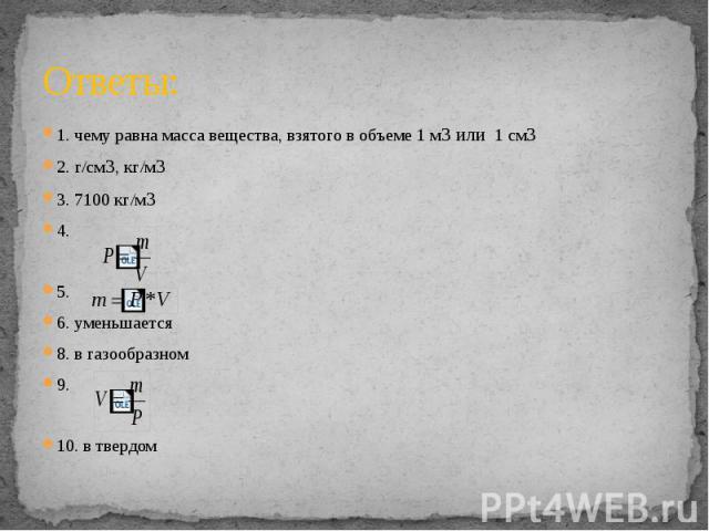 Ответы: 1. чему равна масса вещества, взятого в объеме 1 м3 или 1 см32. г/см3, кг/м33. 7100 кг/м34. 5. 6. уменьшается8. в газообразном9. 10. в твердом