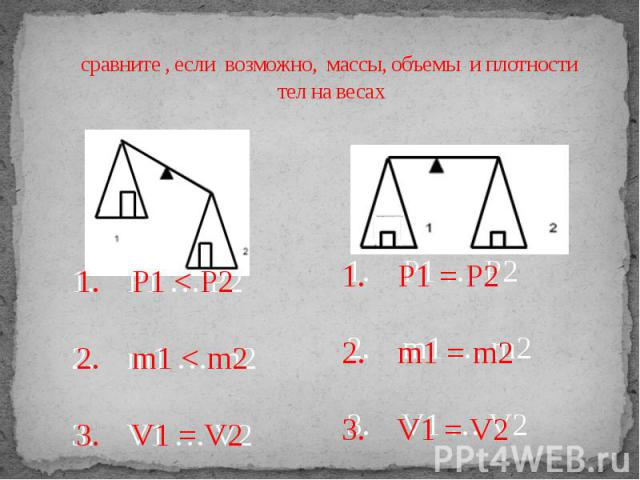 сравните , если возможно, массы, объемы и плотности тел на весах 1. P1 … P2 2. m1 … m2 3. V1 … V2 1. P1 … P2 2. m1 … m2 3. V1 … V2