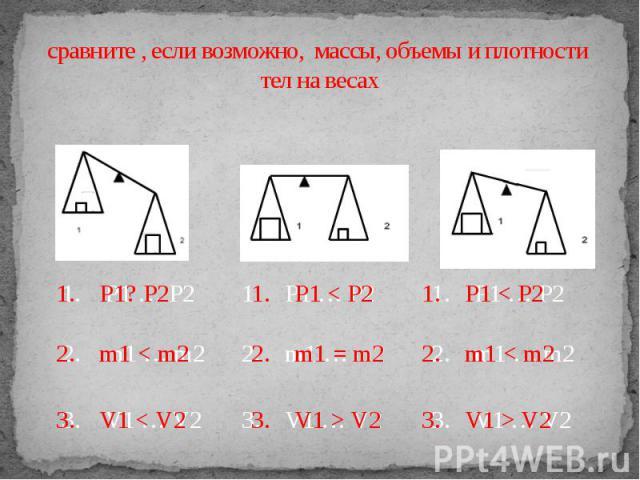 сравните , если возможно, массы, объемы и плотности тел на весах 1. P1? P2 2. m1 < m2 3. V1 < V2 1. P1 < P2 2. m1 = m2 3. V1 > V2 1. P1 … P2 2. m1 … m2 3. V1 … V2
