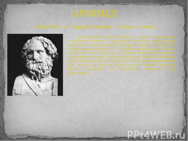 АРХИМЕД (около 287 до н. э., Сиракузы, Сицилия — 212 до н. э., там же ) древнегреческий ученый, математик и механик, основоположник теоретической механики и гидростатики. Разработал предвосхитившие интегральное исчисление методы нахождения площадей,…