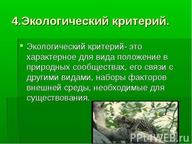 4.Экологический критерий. Экологический критерий- это характерное для вида положение в природных сообществах, его связи с другими видами, наборы факторов внешней среды, необходимые для существования.