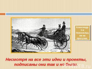 Александр 1 и Новосильцев на прогулке. Несмотря на все эти идеи и проекты, подпи