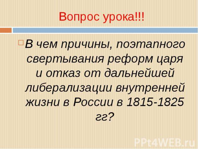 В чем причины, поэтапного свертывания реформ царя и отказ от дальнейшей либерализации внутренней жизни в России в 1815-1825 гг?