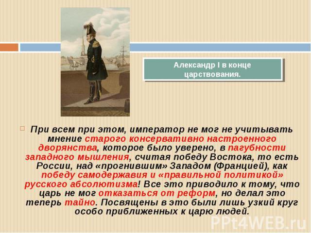 Александр I в конце царствования. При всем при этом, император не мог не учитывать мнение старого консервативно настроенного дворянства, которое было уверено, в пагубности западного мышления, считая победу Востока, то есть России, над «прогнившим» З…